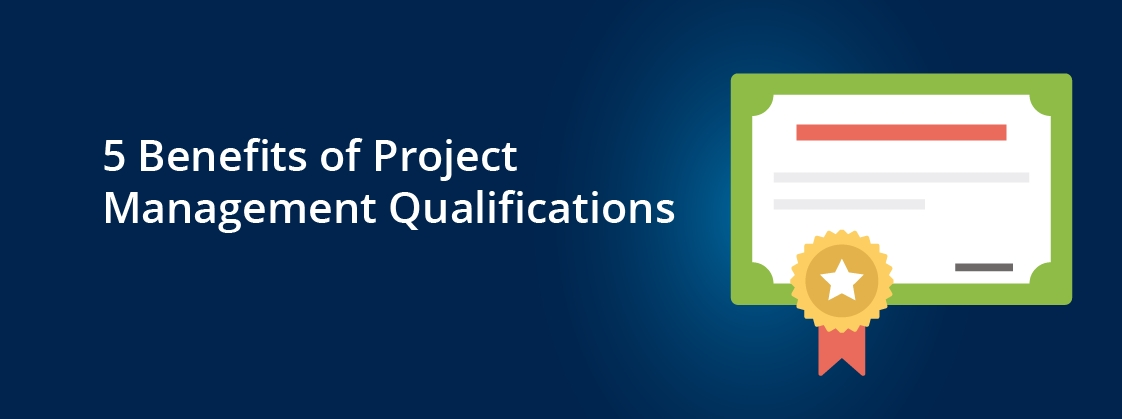 5 Benefits of Project Management Qualifications