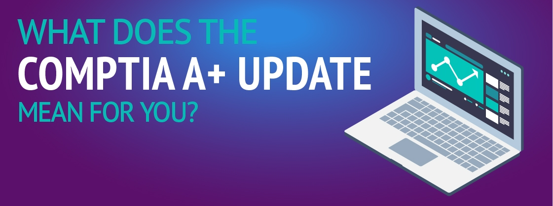 What does the upcoming CompTIA A+ update mean for you?